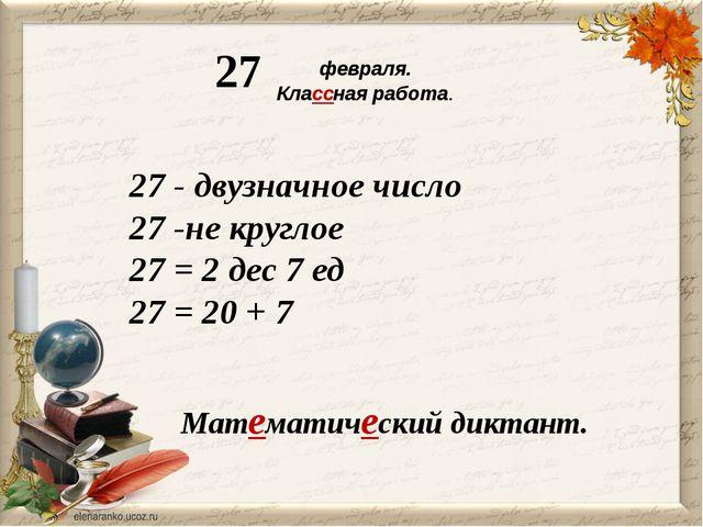 февраля. Классная работа. 27 Математический диктант. 27 - двузначное число 2...