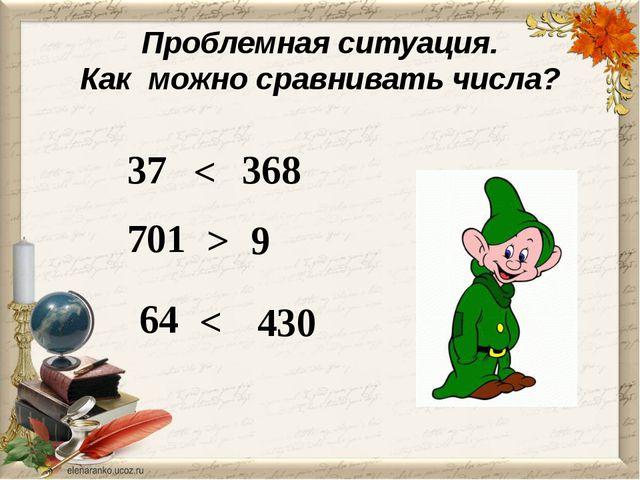 Проблемная ситуация. Как можно сравнивать числа? 37 368 < 701 9 > 430 64 <