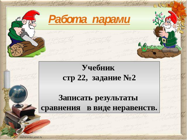 Работа парами Учебник стр 22, задание №2 Записать результаты сравнения в виде...