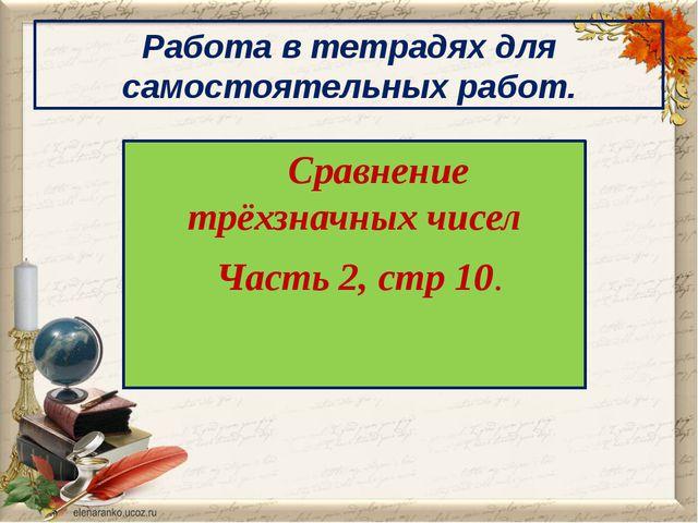 Сравнение трёхзначных чисел Часть 2, стр 10. Работа в тетрадях для самостоят...
