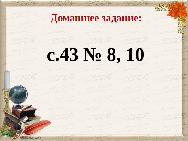 Домашнее задание: с.43 № 8, 10
