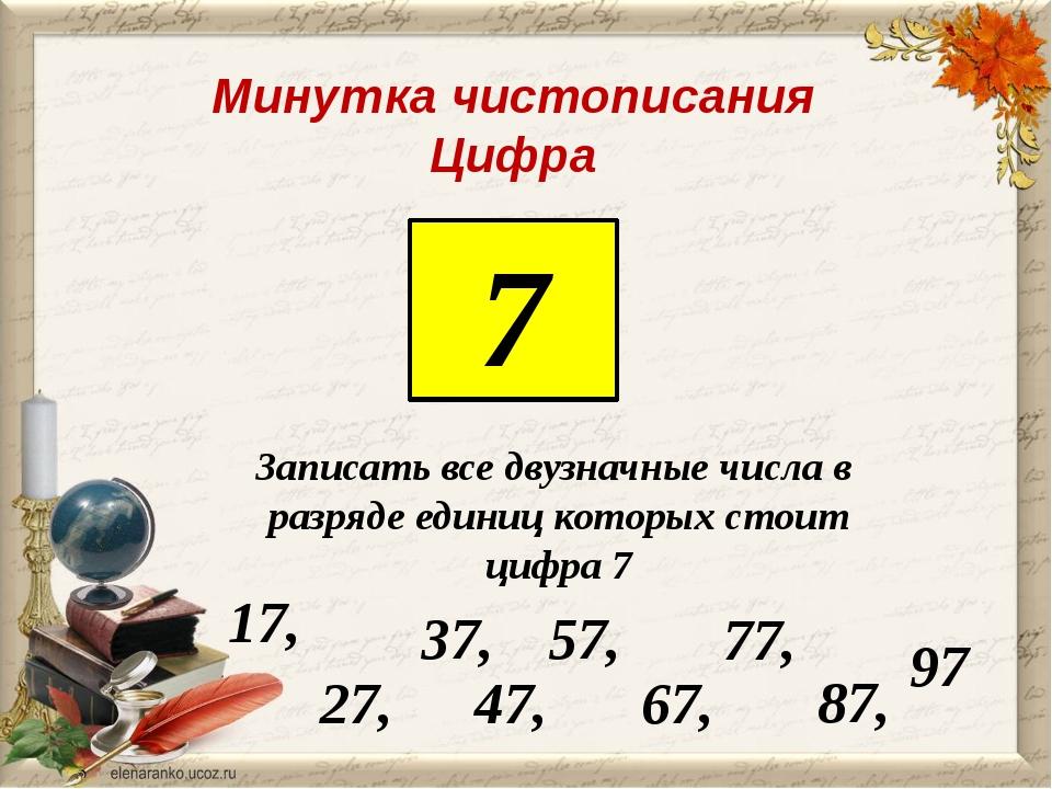 Минутка чистописания Цифра 7 Записать все двузначные числа в разряде единиц...