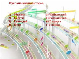 Русские композиторы. 1) Михаил 2) Сергей 3) Геннадий 4) Пётра) Ч