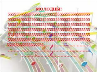 МОЛОДЦЫ! 55555555555555555555555555555555555555555555555555555555555555555555
