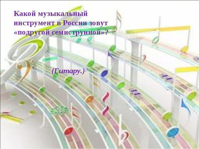 Какой музыкальный инструмент в России зовут «подругой семиструнной»? (Гитару.)