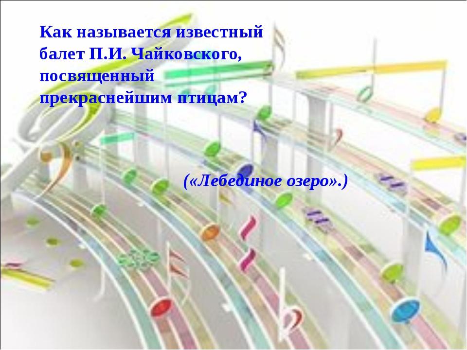 Как называется известный балет П.И. Чайковского, посвященный прекраснейшим пт...