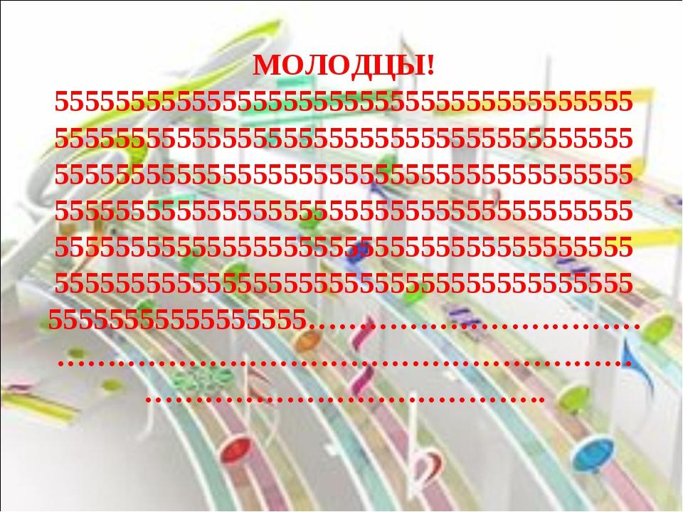 МОЛОДЦЫ! 55555555555555555555555555555555555555555555555555555555555555555555...