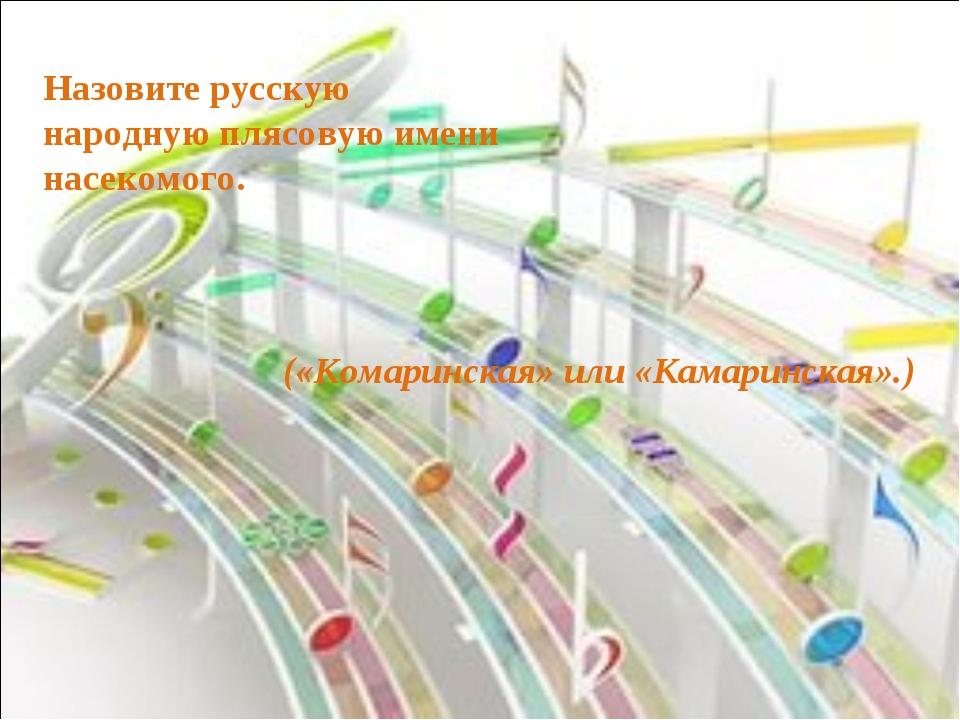 Назовите русскую народную плясовую имени насекомого. («Комаринская» или «Кама...