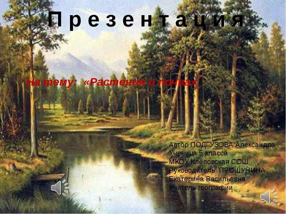 П р е з е н т а ц и я На тему: «Растения и почва» Автор ПОДГУЗОВА Александра...