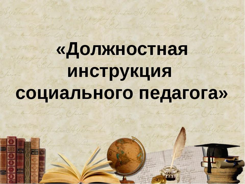 «Должностная инструкция социального педагога»