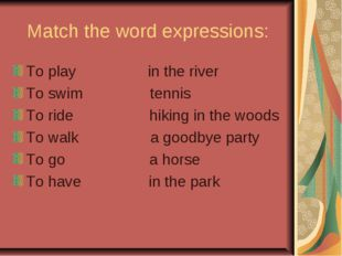 Match the word expressions: To play in the river To swim tennis To ride hikin