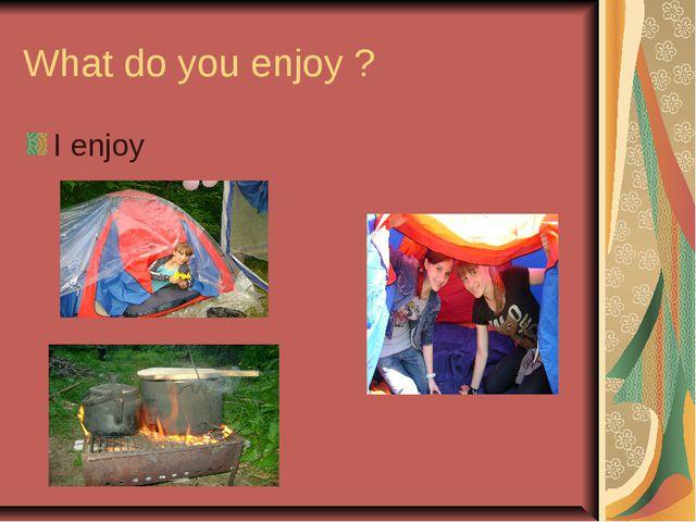 What do you enjoy ? I enjoy