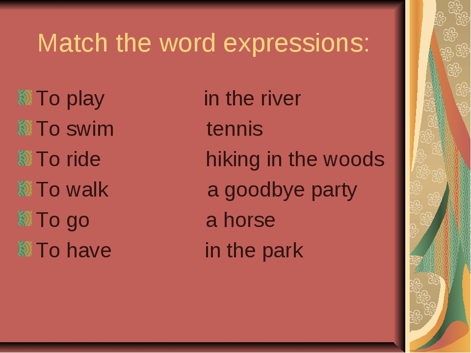 Match the word expressions: To play in the river To swim tennis To ride hikin...