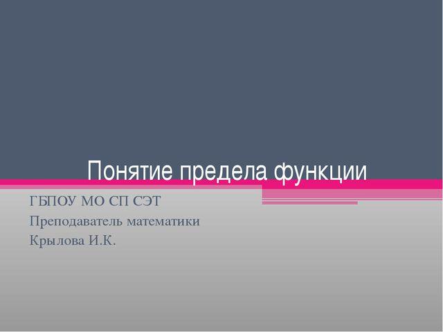 Понятие предела функции ГБПОУ МО СП СЭТ Преподаватель математики Крылова И.К.