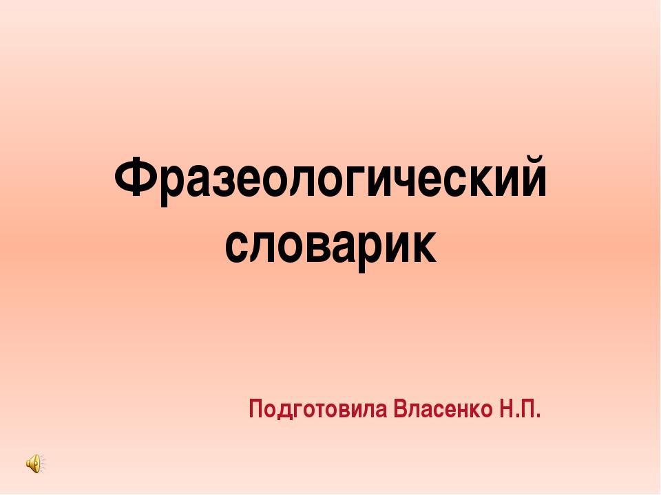 Фразеологический словарик Подготовила Власенко Н.П.