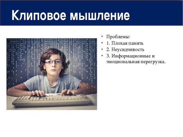 Клиповое мышление Проблемы: 1. Плохая память 2. Неусидчивость 3. Информационн...