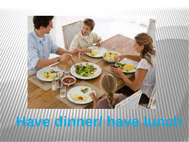 Have dinner/ have lunch