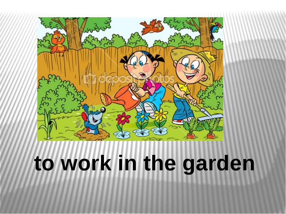 to work in the garden