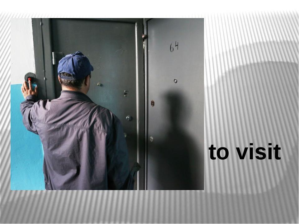 to visit