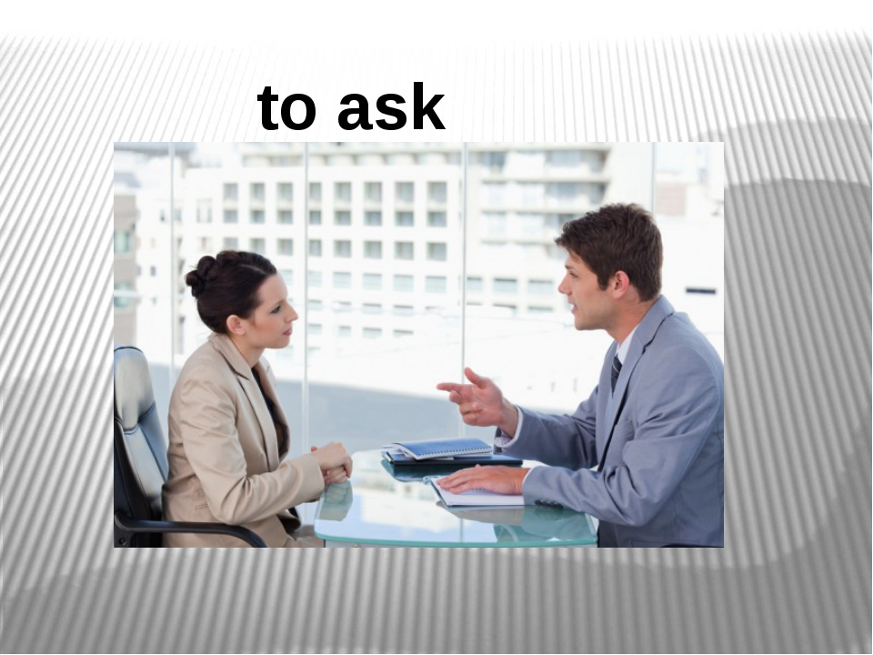 to ask