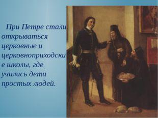 При Петре стали открываться церковные и церковноприходские школы, где училис