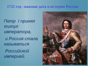 1721 год –важная дата в истории России Петр I принял титул императора, и Росс