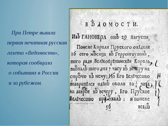 При Петре вышла первая печатная русская газета «Ведомости», которая сообщала...