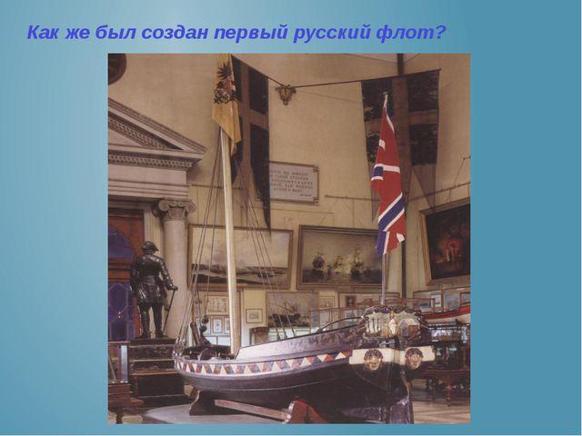 Как же был создан первый русский флот?
