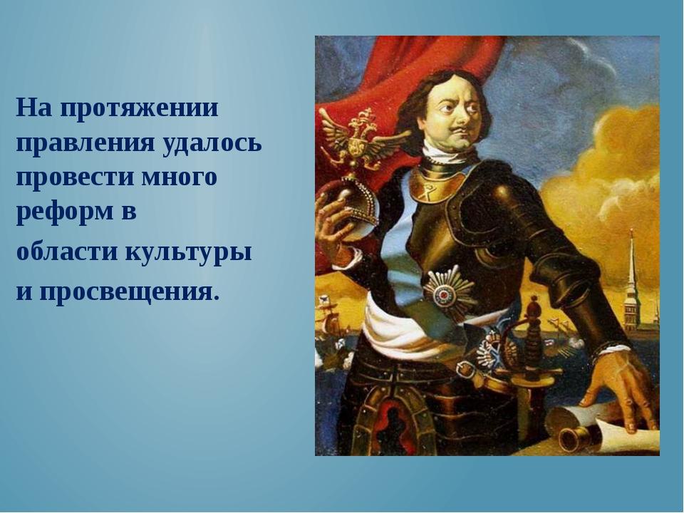 На протяжении правления удалось провести много реформ в области культуры и п...