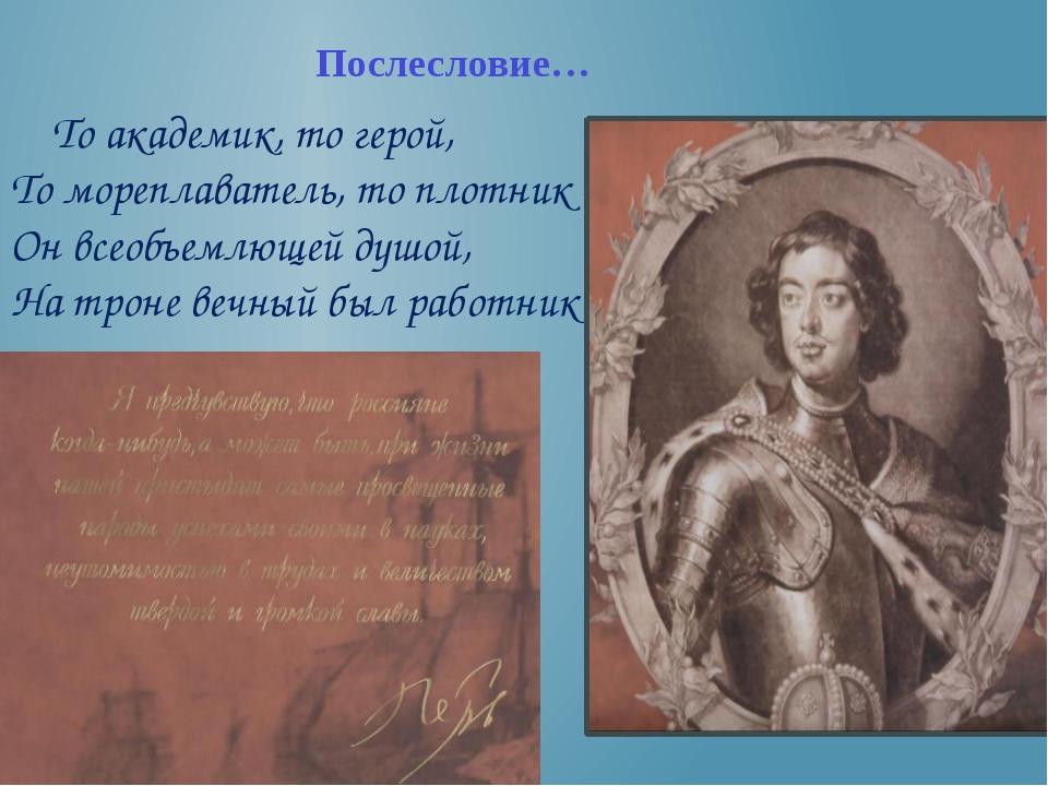 То академик, то герой, То мореплаватель, то плотник – Он всеобъемлющей душой...