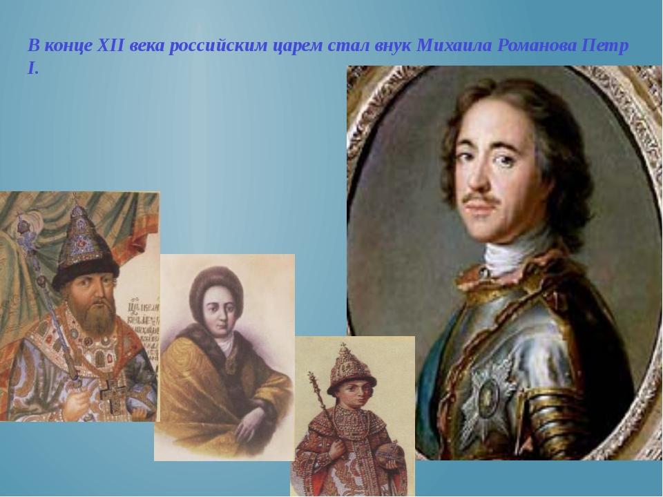 В конце XII века российским царем стал внук Михаила Романова Петр I.