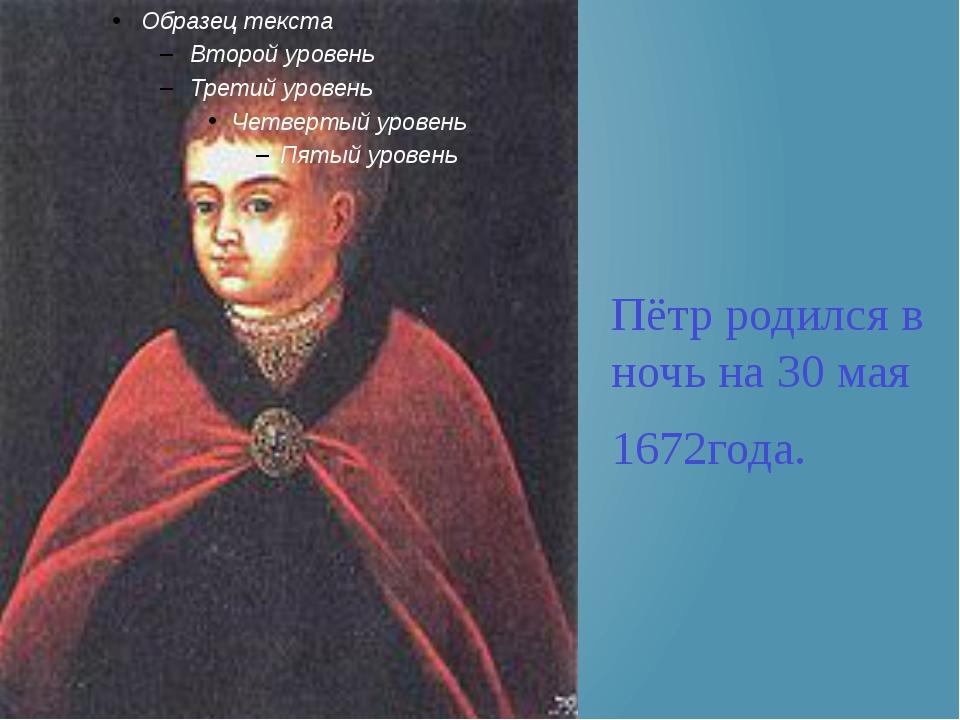 Пётр родился в ночь на 30 мая 1672года.