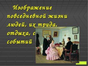 Изображение повседневной жизни людей, их труда, отдыха, семейных событий От