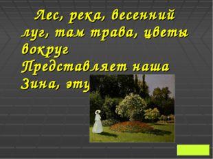 Лес, река, весенний луг, там трава, цветы вокруг Представляет наша Зина, эт
