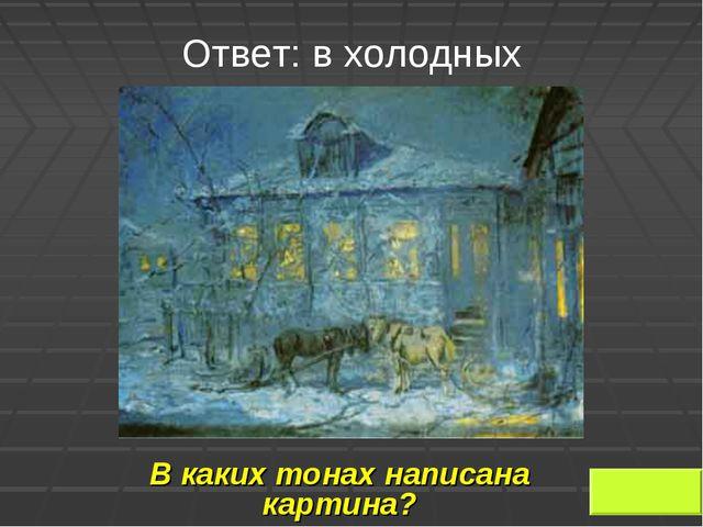 Ответ: в холодных В каких тонах написана картина?