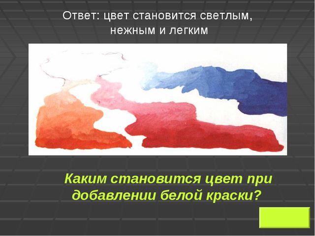 Ответ: цвет становится светлым, нежным и легким Каким становится цвет при до...