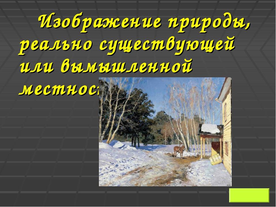 Изображение природы, реально существующей или вымышленной местности Ответ:...
