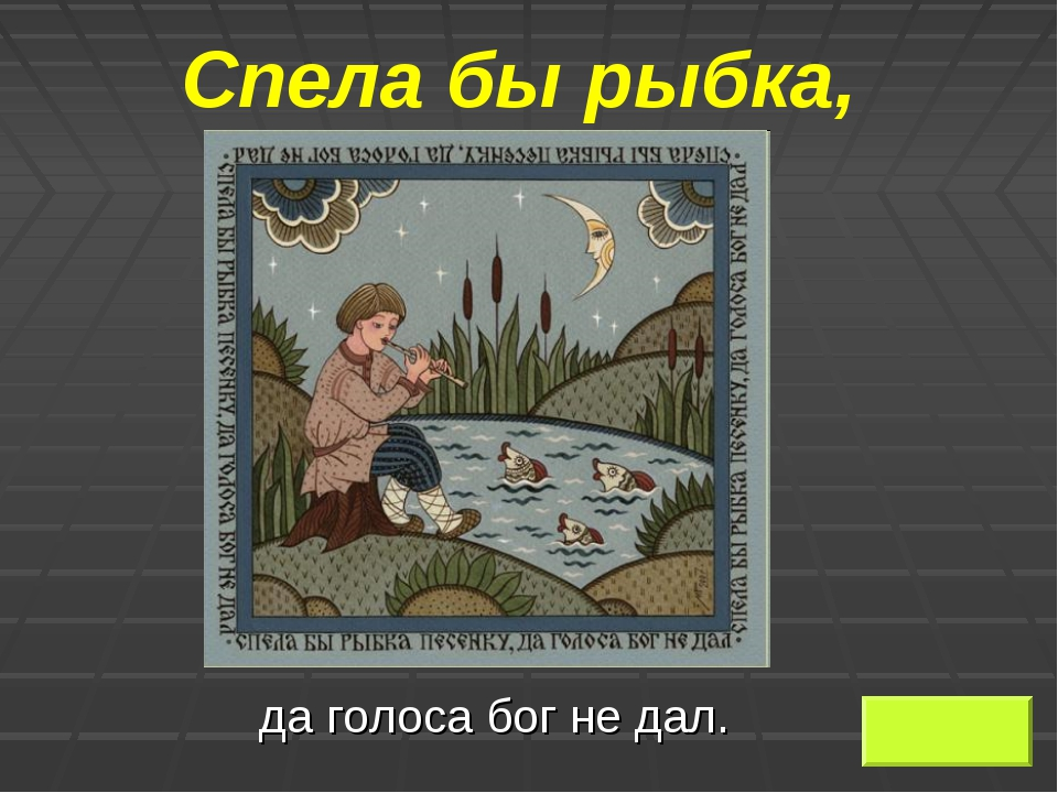 Спела бы рыбка, да голоса бог не дал.