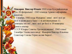 Макаров Виктор Ильич 1910 елда Буа районында туа. 20 февральнең 1943 елында А
