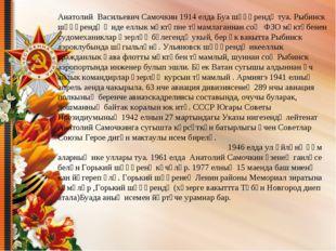 Анатолий Васильевич Самочкин 1914 елда Буа шәһәрендә туа. Рыбинск шәһәрендә җ