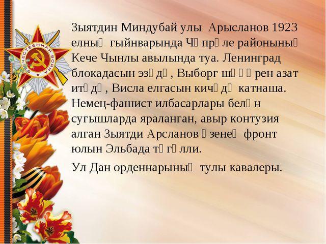 Зыятдин Миндубай улы Арысланов 1923 елның гыйнварында Чүпрәле районының Кече...
