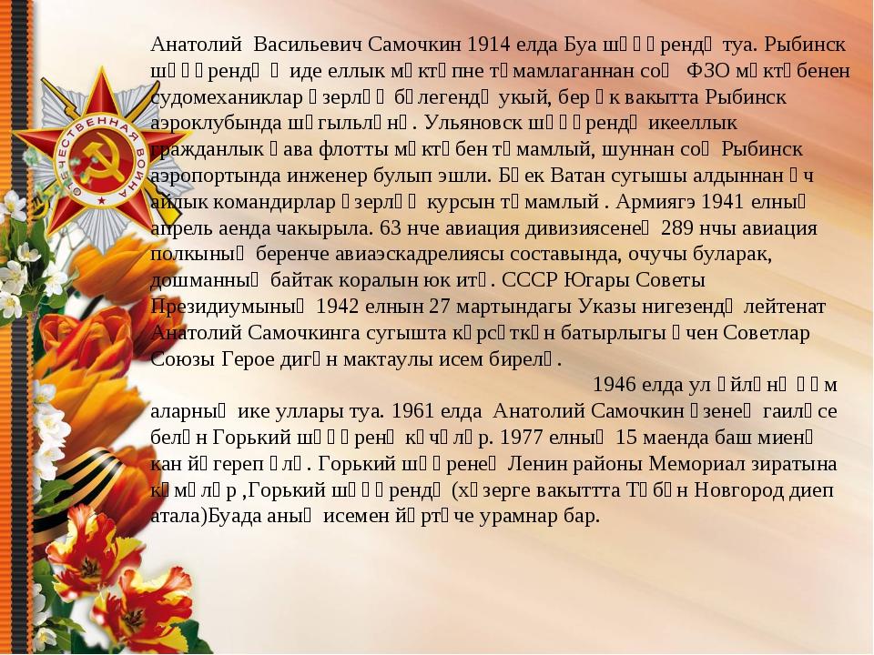 Анатолий Васильевич Самочкин 1914 елда Буа шәһәрендә туа. Рыбинск шәһәрендә җ...
