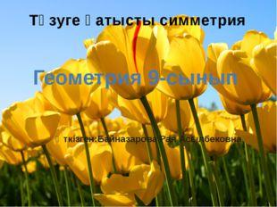 Түзуге қатысты симметрия Геометрия 9-сынып Өткізген:Байназарова Рая Асылбековна