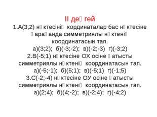 ІІ деңгей 1.А(3;2) нүктесінің кординаталар бас нүктесіне қарағанда симметриял