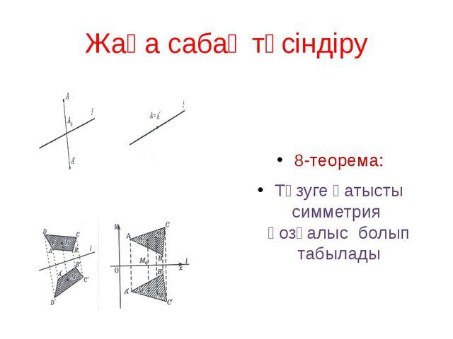 Жаңа сабақ түсіндіру 8-теорема: Түзуге қатысты симметрия қозғалыс болып табыл...