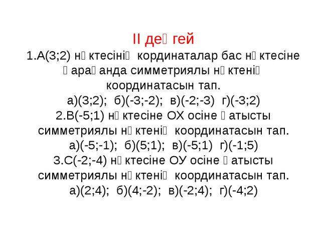 ІІ деңгей 1.А(3;2) нүктесінің кординаталар бас нүктесіне қарағанда симметриял...