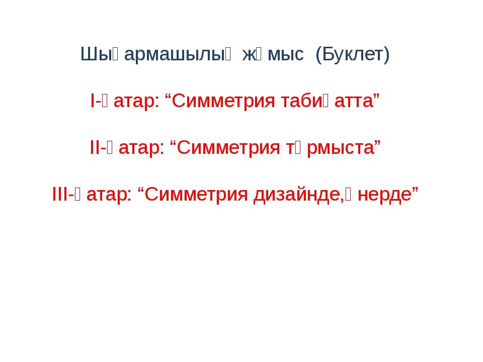 """Шығармашылық жұмыс (Буклет) І-қатар: """"Симметрия табиғатта"""" ІІ-қатар: """"Симмет..."""