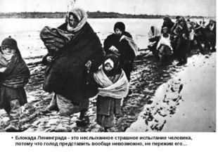Блокада Ленинграда - это неслыханное страшное испытание человека, потому что