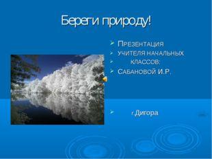 Береги природу! ПРЕЗЕНТАЦИЯ УЧИТЕЛЯ НАЧАЛЬНЫХ КЛАССОВ: САБАНОВОЙ И.Р. г.Дигора