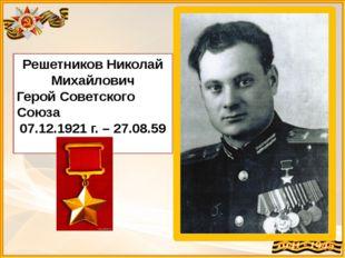 Решетников Николай Михайлович Герой Советского Союза 07.12.1921 г. – 27.08.59